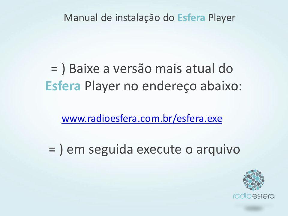 = ) Baixe a versão mais atual do Esfera Player no endereço abaixo: www.radioesfera.com.br/esfera.exe www.radioesfera.com.br/esfera.exe Manual de instalação do Esfera Player = ) em seguida execute o arquivo