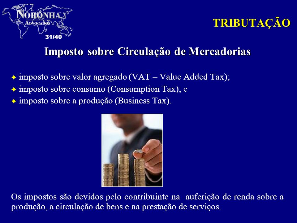 31/40 Imposto sobre Circulação de Mercadorias F imposto sobre valor agregado (VAT – Value Added Tax); F imposto sobre consumo (Consumption Tax); e F i