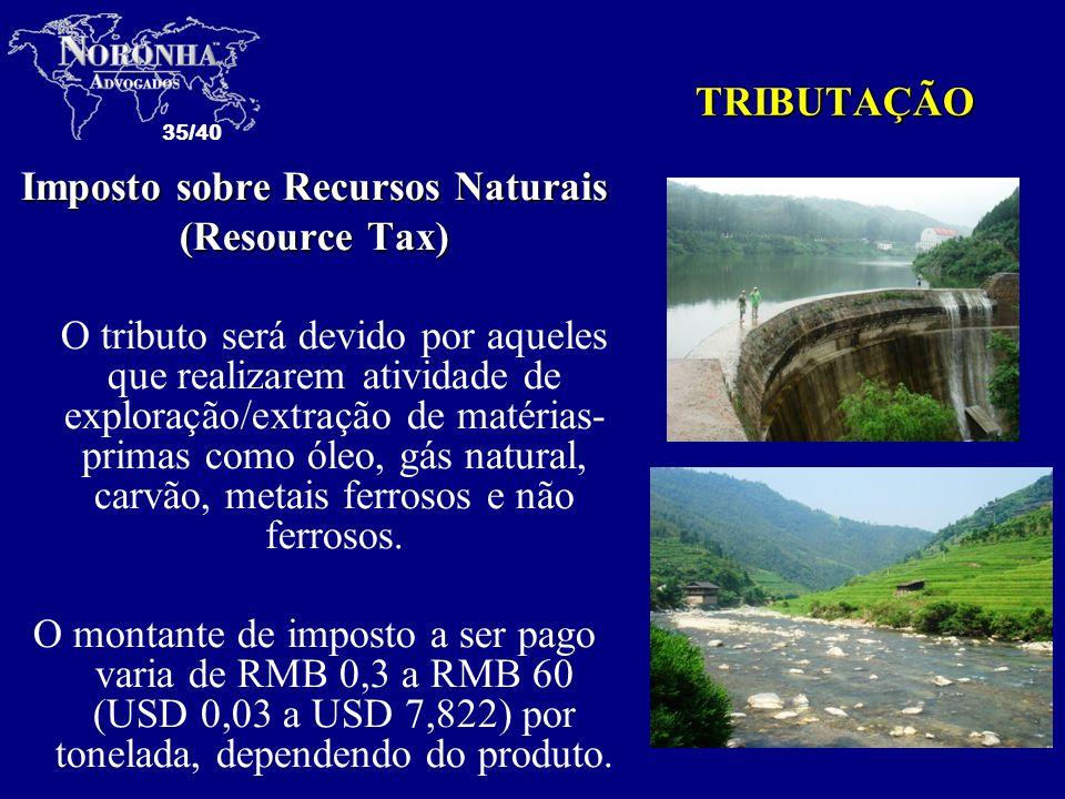 35/40 TRIBUTAÇÃO Imposto sobre Recursos Naturais (Resource Tax) O tributo será devido por aqueles que realizarem atividade de exploração/extração de m