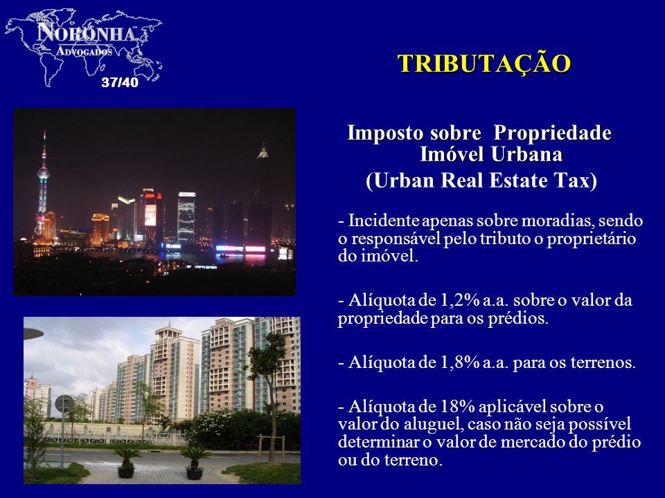 37/40 TRIBUTAÇÃO Imposto sobre Propriedade Imóvel Urbana (Urban Real Estate Tax) - Incidente apenas sobre moradias, sendo o responsável pelo tributo o