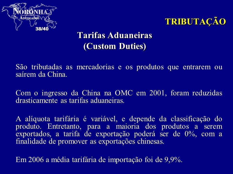 38/40 TRIBUTAÇÃO Tarifas Aduaneiras (Custom Duties) São tributadas as mercadorias e os produtos que entrarem ou saírem da China. Com o ingresso da Chi