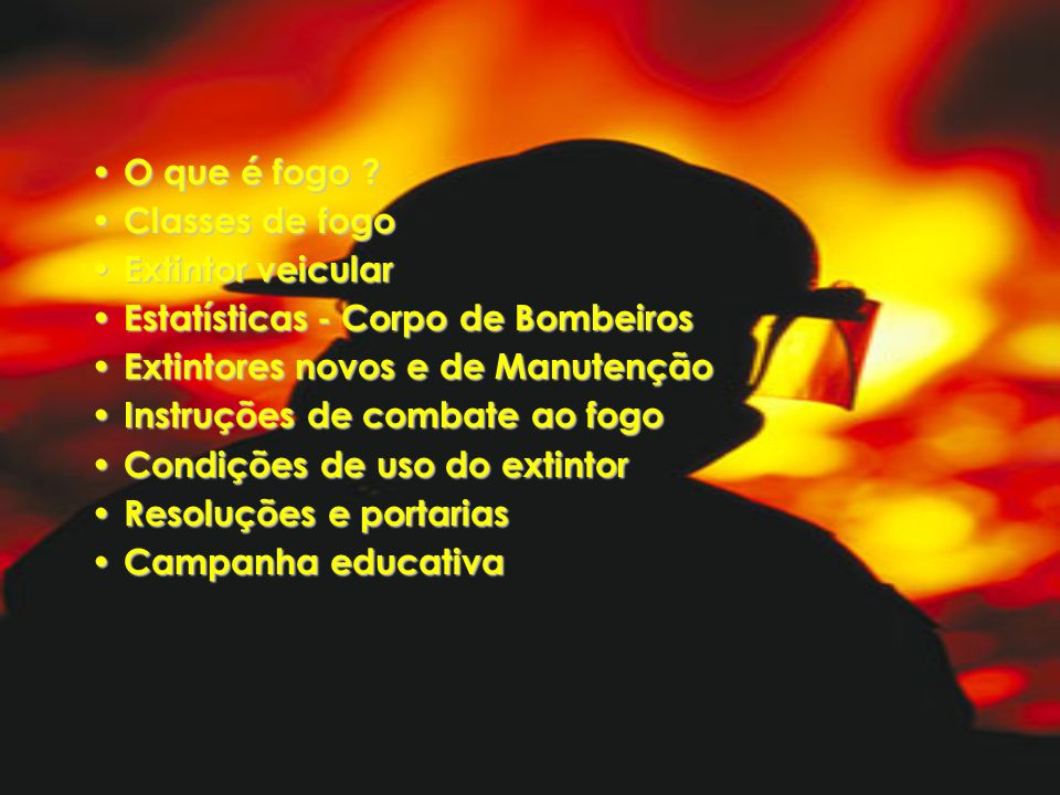 O que é fogo ? O que é fogo ? Classes de fogo Classes de fogo Extintor veicular Extintor veicular Estatísticas - Corpo de Bombeiros Estatísticas - Cor
