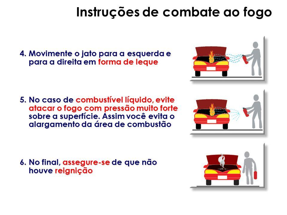 4. Movimente o jato para a esquerda e para a direita em forma de leque 5. No caso de combustível líquido, evite atacar o fogo com pressão muito forte