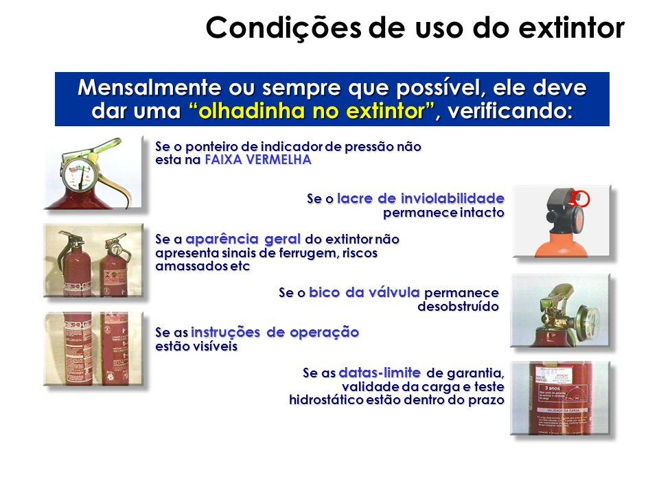 Condições de uso do extintor Mensalmente ou sempre que possível, ele deve dar uma olhadinha no extintor, verificando: Se o ponteiro de indicador de pr