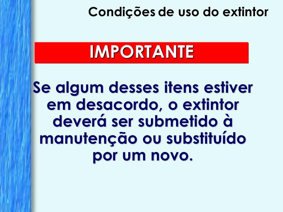 Condições de uso do extintor IMPORTANTE Se algum desses itens estiver em desacordo, o extintor deverá ser submetido à manutenção ou substituído por um