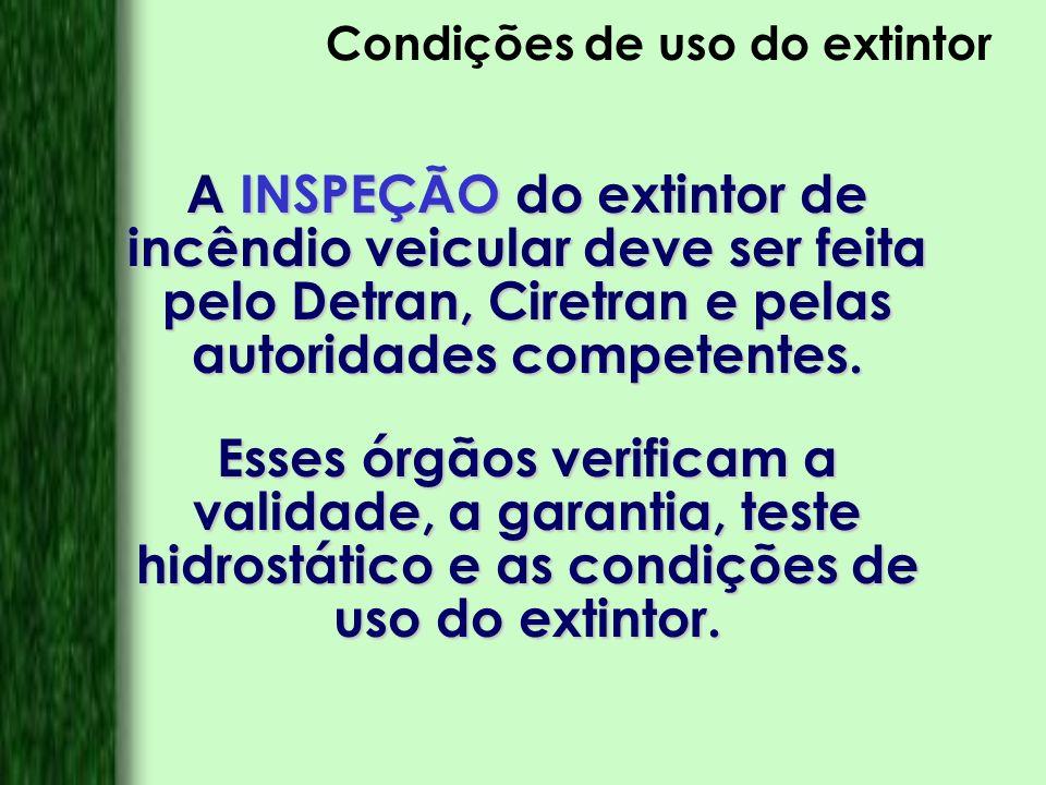 Condições de uso do extintor A INSPEÇÃO do extintor de incêndio veicular deve ser feita pelo Detran, Ciretran e pelas autoridades competentes. Esses ó