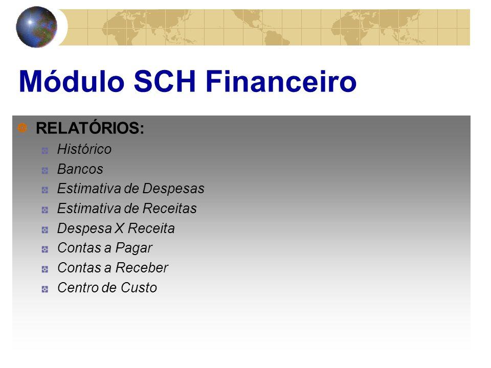 Módulo SCH Financeiro RELATÓRIOS: Histórico Bancos Estimativa de Despesas Estimativa de Receitas Despesa X Receita Contas a Pagar Contas a Receber Centro de Custo