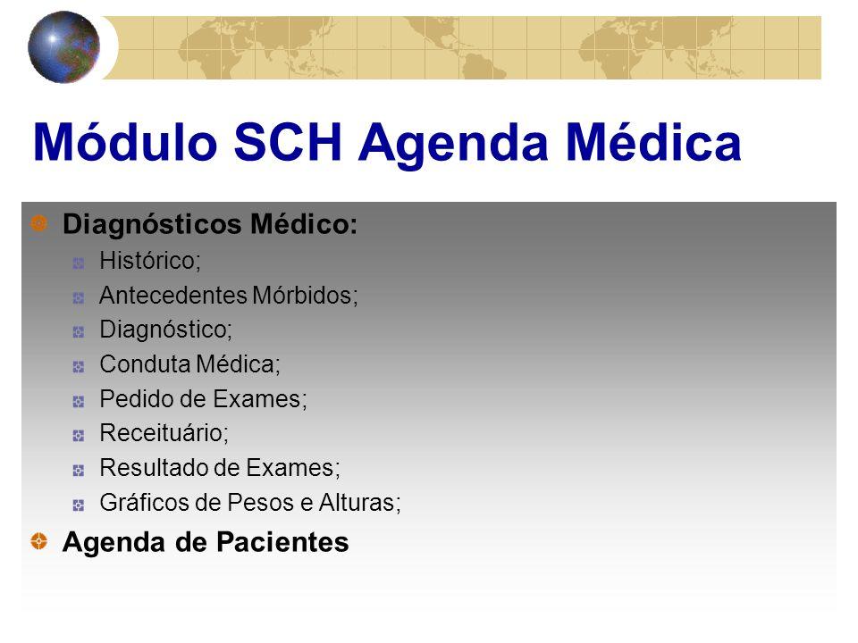 Módulo SCH Agenda Médica Diagnósticos Médico: Histórico; Antecedentes Mórbidos; Diagnóstico; Conduta Médica; Pedido de Exames; Receituário; Resultado de Exames; Gráficos de Pesos e Alturas; Agenda de Pacientes