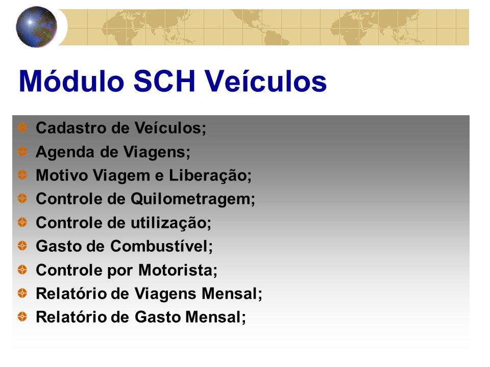 Módulo SCH Veículos Cadastro de Veículos; Agenda de Viagens; Motivo Viagem e Liberação; Controle de Quilometragem; Controle de utilização; Gasto de Combustível; Controle por Motorista; Relatório de Viagens Mensal; Relatório de Gasto Mensal;