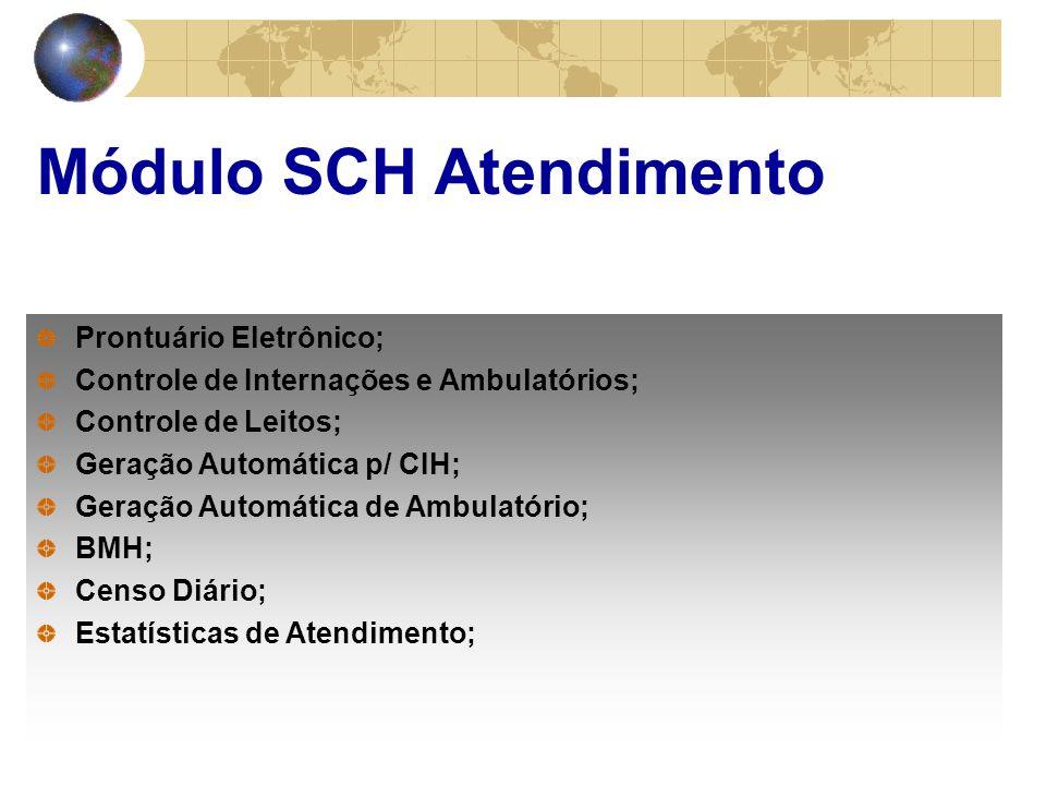 Módulo SCH Atendimento Prontuário Eletrônico; Controle de Internações e Ambulatórios; Controle de Leitos; Geração Automática p/ CIH; Geração Automática de Ambulatório; BMH; Censo Diário; Estatísticas de Atendimento;