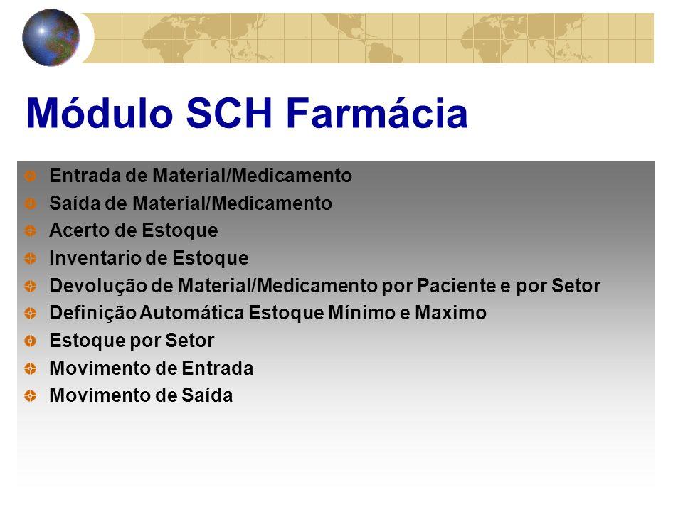 Módulo SCH Farmácia Entrada de Material/Medicamento Saída de Material/Medicamento Acerto de Estoque Inventario de Estoque Devolução de Material/Medicamento por Paciente e por Setor Definição Automática Estoque Mínimo e Maximo Estoque por Setor Movimento de Entrada Movimento de Saída