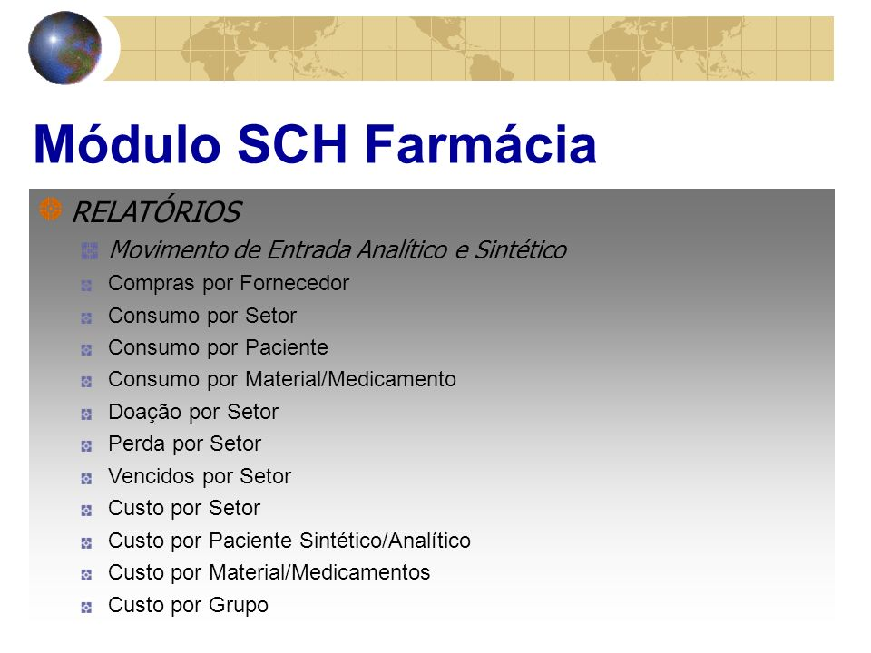 Módulo SCH Farmácia RELATÓRIOS Movimento de Entrada Analítico e Sintético Compras por Fornecedor Consumo por Setor Consumo por Paciente Consumo por Material/Medicamento Doação por Setor Perda por Setor Vencidos por Setor Custo por Setor Custo por Paciente Sintético/Analítico Custo por Material/Medicamentos Custo por Grupo