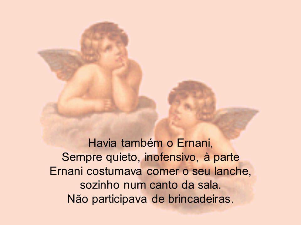 Havia também o Ernani, Sempre quieto, inofensivo, à parte Ernani costumava comer o seu lanche, sozinho num canto da sala.