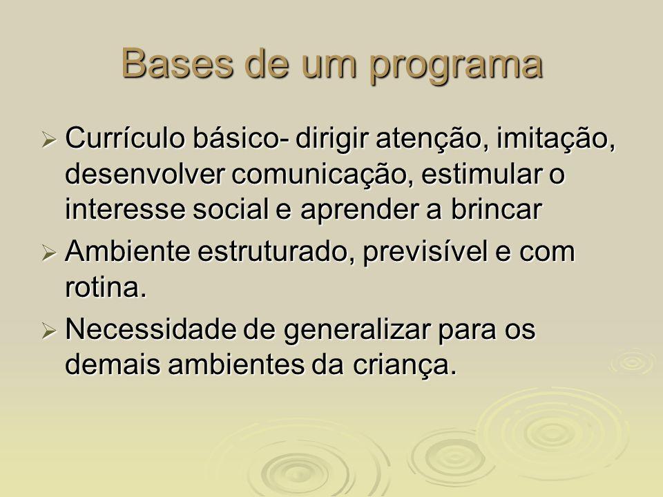 Bases de um programa Currículo básico- dirigir atenção, imitação, desenvolver comunicação, estimular o interesse social e aprender a brincar Currículo