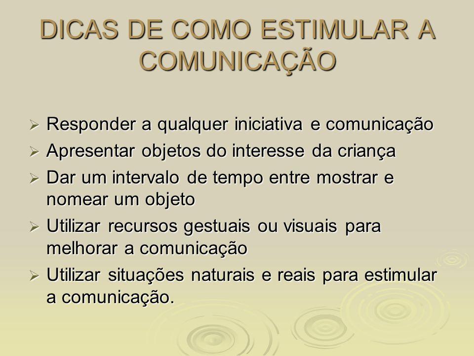 DICAS DE COMO ESTIMULAR A COMUNICAÇÃO Responder a qualquer iniciativa e comunicação Responder a qualquer iniciativa e comunicação Apresentar objetos d