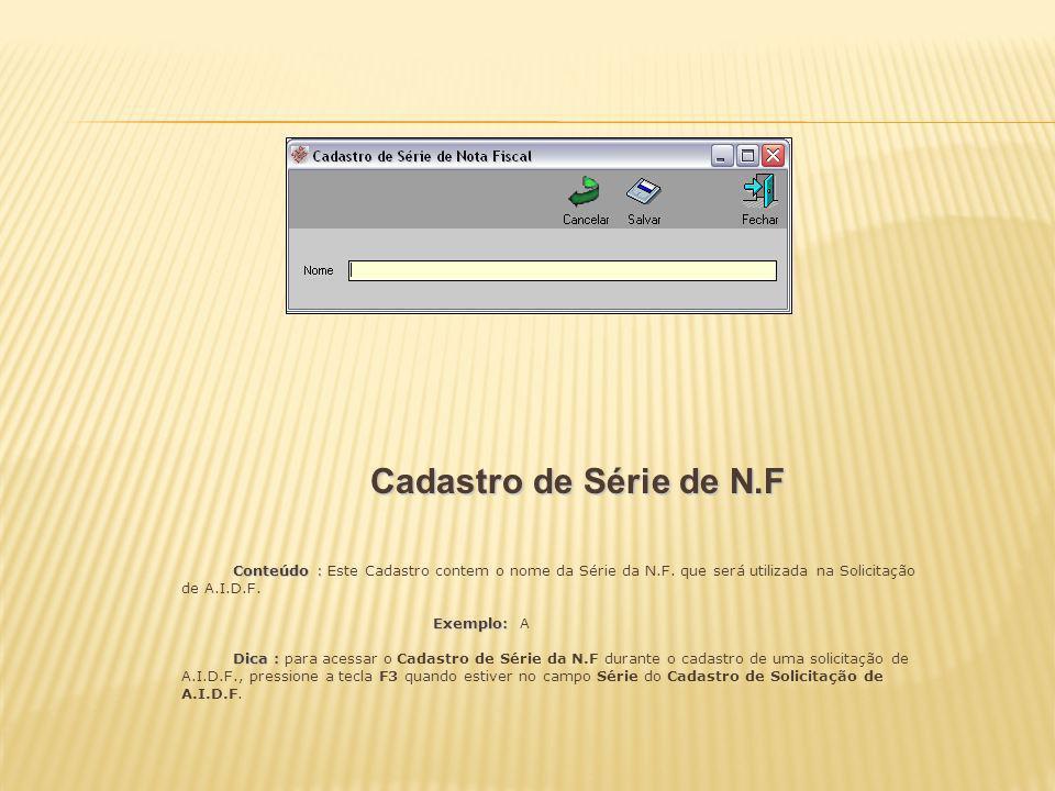 Cadastro de Série de N.F Conteúdo : Conteúdo : Este Cadastro contem o nome da Série da N.F. que será utilizada na Solicitação de A.I.D.F. Exemplo: Exe
