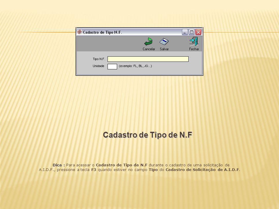 Cadastro de Tipo de N.F Dica : Dica : Para acessar o Cadastro de Tipo da N.F durante o cadastro de uma solicitação de A.I.D.F., pressione a tecla F3 q