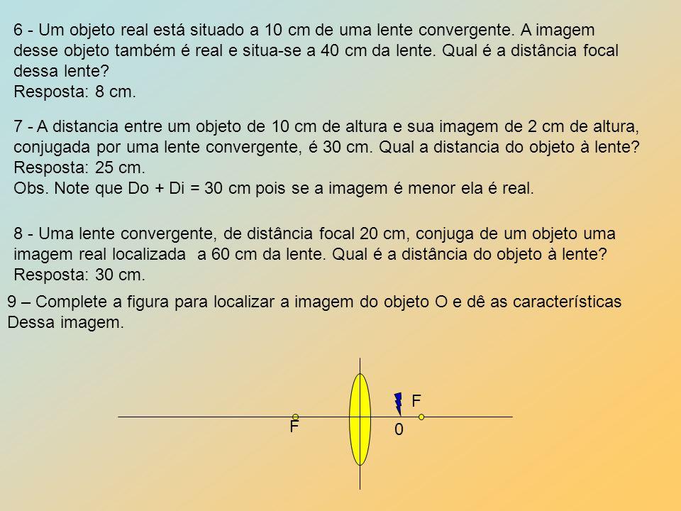 6 - Um objeto real está situado a 10 cm de uma lente convergente. A imagem desse objeto também é real e situa-se a 40 cm da lente. Qual é a distância
