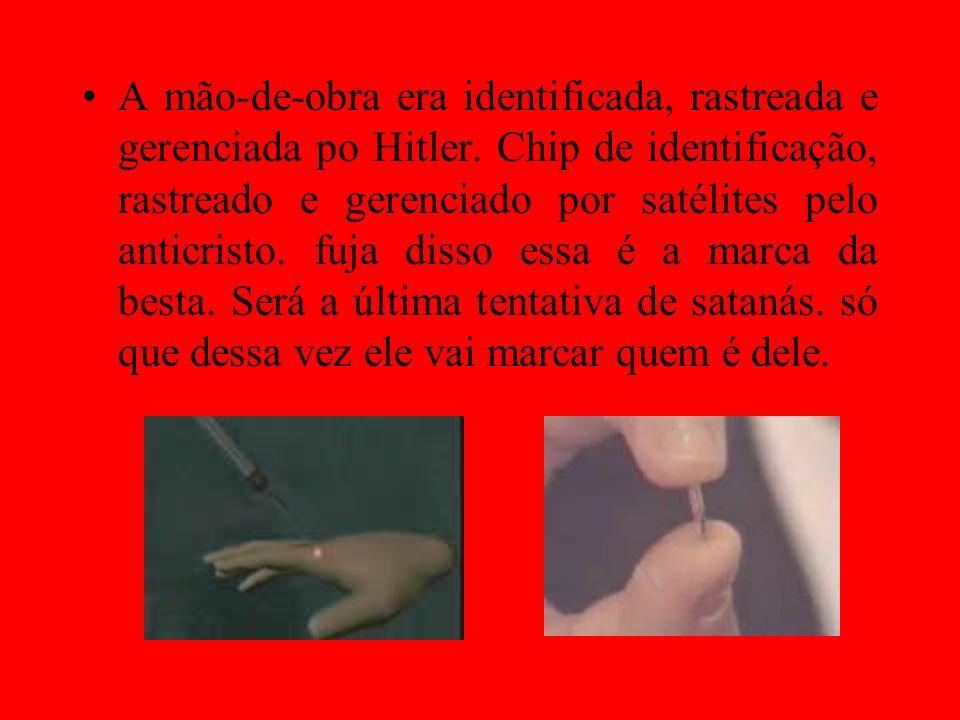 A mão-de-obra era identificada, rastreada e gerenciada po Hitler. Chip de identificação, rastreado e gerenciado por satélites pelo anticristo. fuja di