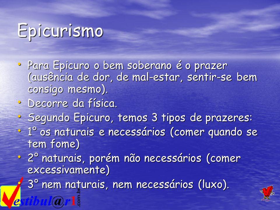 Epicurismo Para Epicuro o bem soberano é o prazer (ausência de dor, de mal-estar, sentir-se bem consigo mesmo). Para Epicuro o bem soberano é o prazer