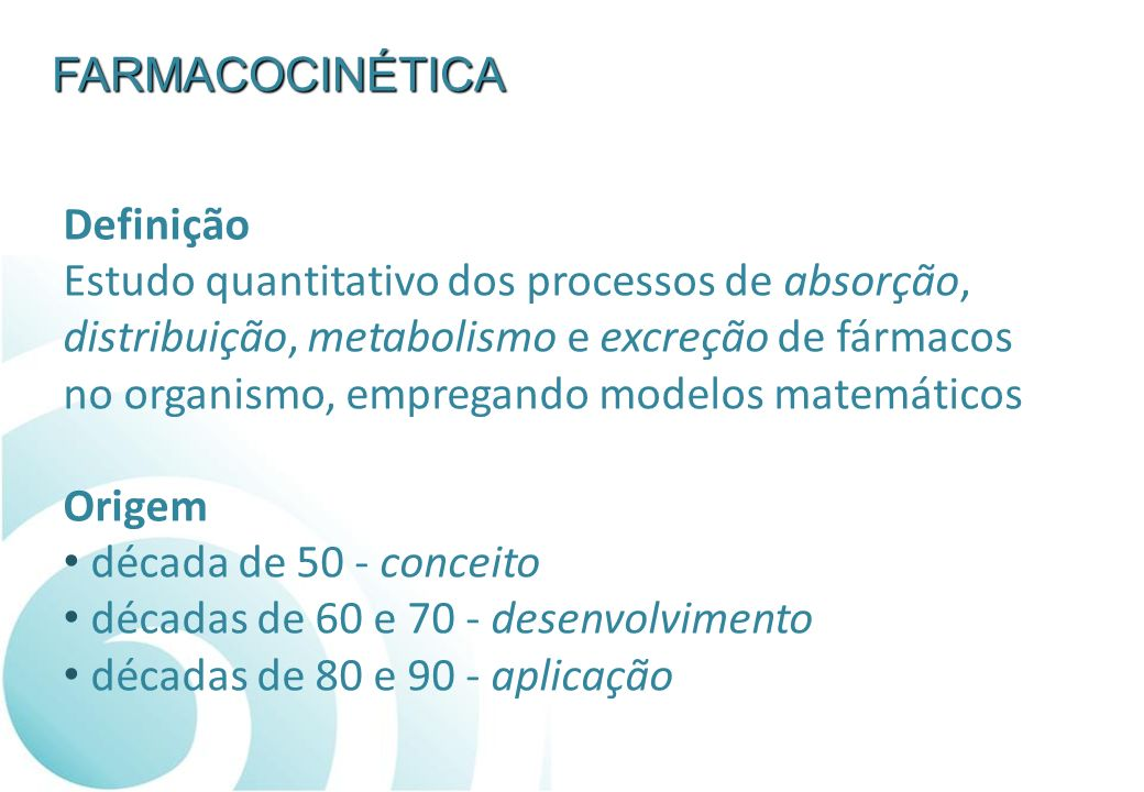 FARMACOCINÉTICA Definição Estudo quantitativo dos processos de absorção, distribuição, metabolismo e excreção de fármacos no organismo, empregando mod