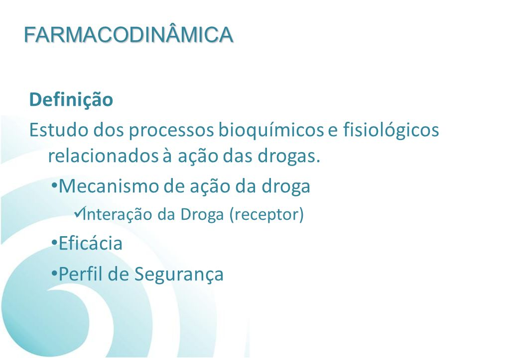FARMACODINÂMICA Definição Estudo dos processos bioquímicos e fisiológicos relacionados à ação das drogas. Mecanismo de ação da droga Interação da Drog