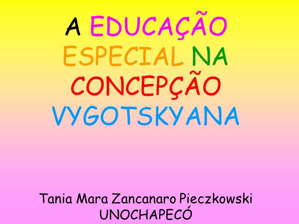A EDUCAÇÃO ESPECIAL NA CONCEPÇÃO VYGOTSKYANA Tania Mara Zancanaro Pieczkowski UNOCHAPECÓ