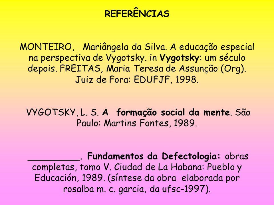 REFERÊNCIAS MONTEIRO, Mariângela da Silva. A educação especial na perspectiva de Vygotsky. in Vygotsky: um século depois. FREITAS, Maria Teresa de Ass