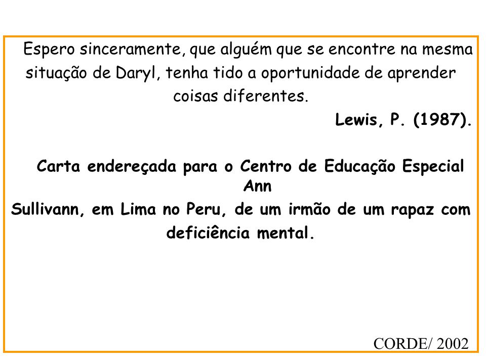 Espero sinceramente, que alguém que se encontre na mesma situação de Daryl, tenha tido a oportunidade de aprender coisas diferentes. Lewis, P. (1987).