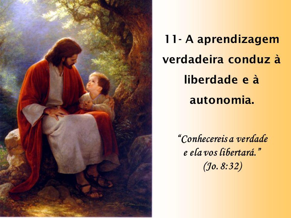 11- A aprendizagem verdadeira conduz à liberdade e à autonomia.