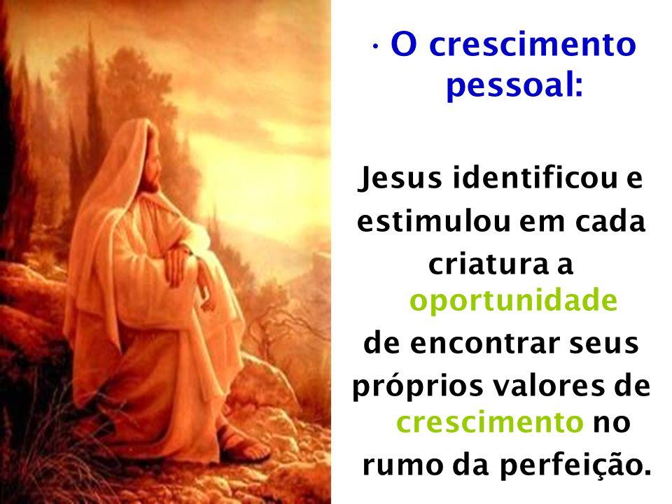 O crescimento pessoal: Jesus identificou e estimulou em cada criatura a oportunidade de encontrar seus próprios valores de crescimento no rumo da perfeição.