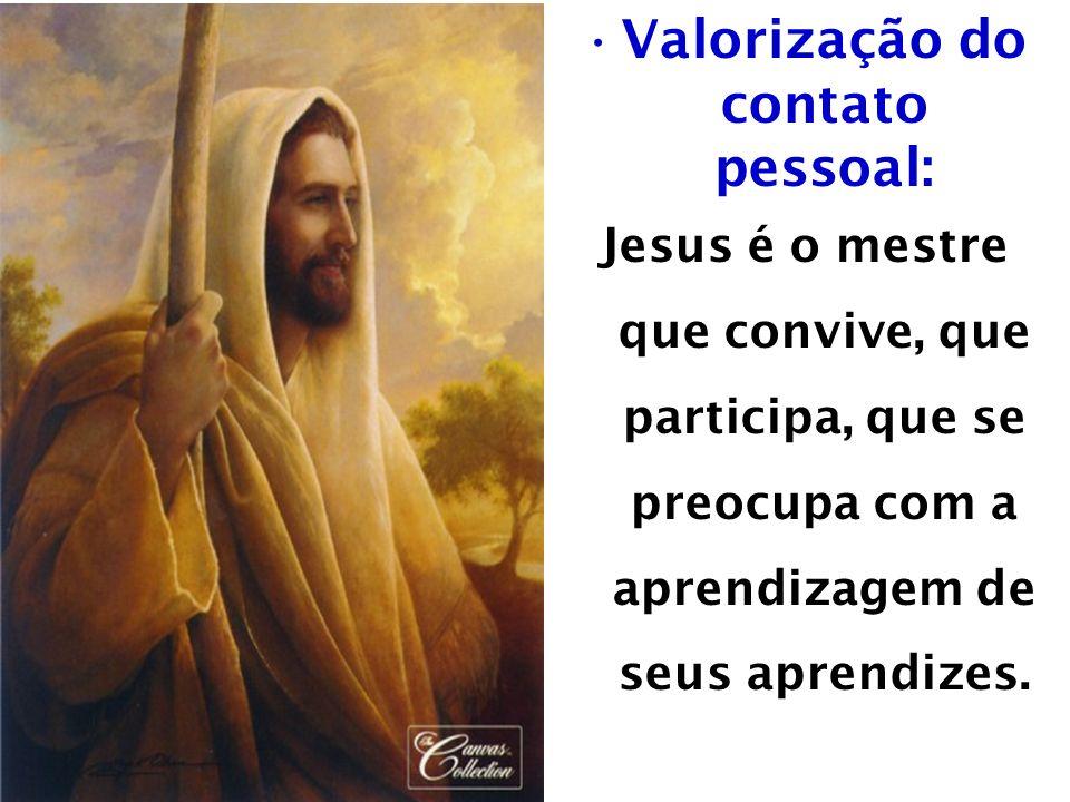 Valorização do contato pessoal: Jesus é o mestre que convive, que participa, que se preocupa com a aprendizagem de seus aprendizes.