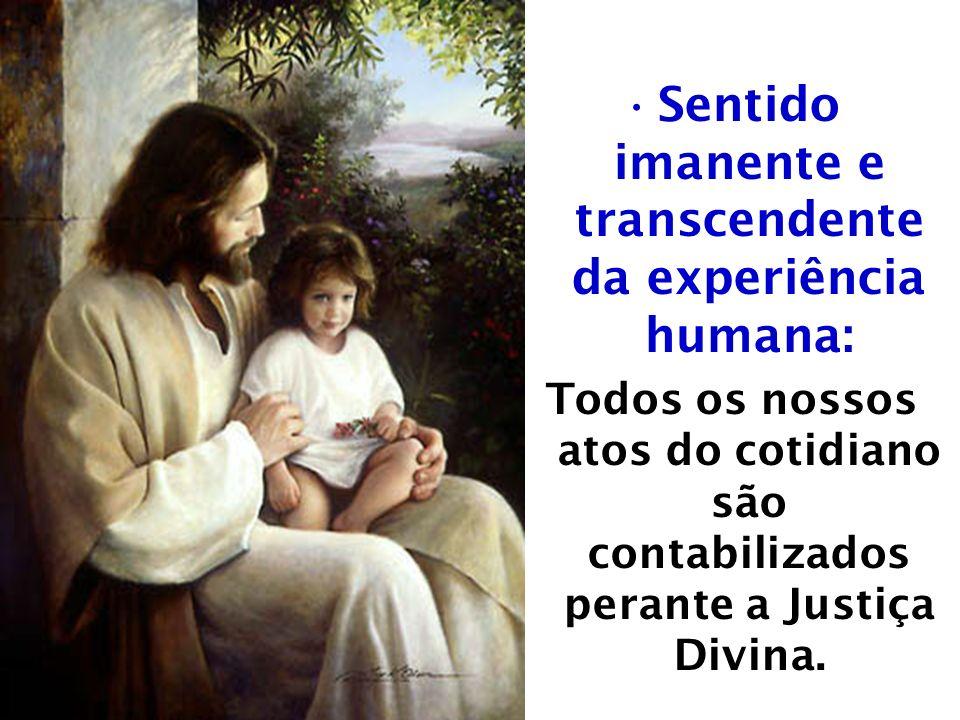 Sentido imanente e transcendente da experiência humana: Todos os nossos atos do cotidiano são contabilizados perante a Justiça Divina.