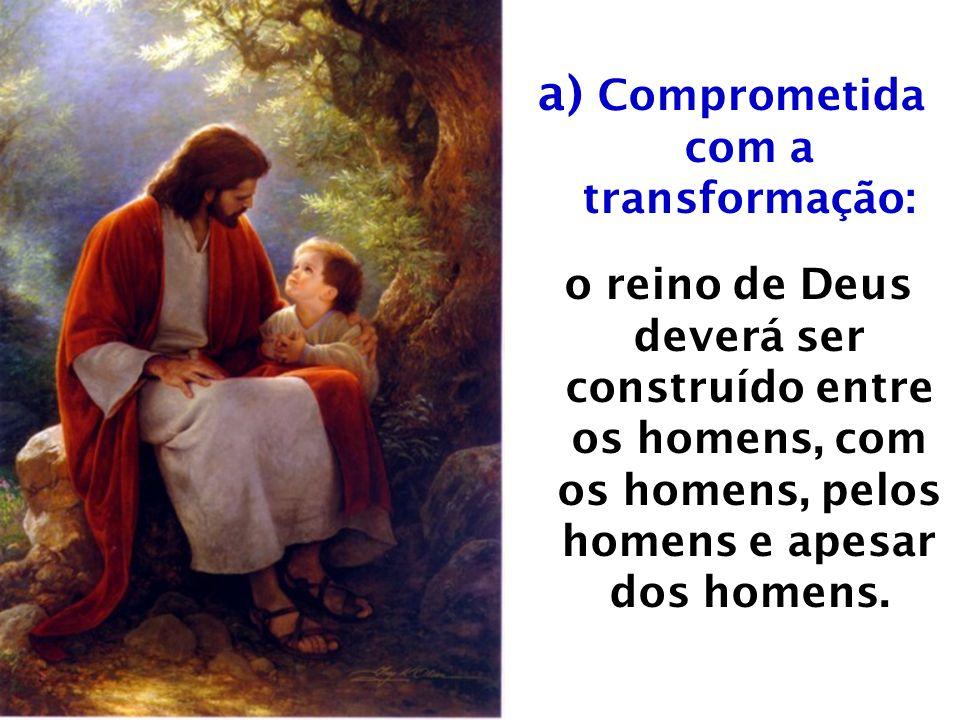 a) Comprometida com a transformação: o reino de Deus deverá ser construído entre os homens, com os homens, pelos homens e apesar dos homens.