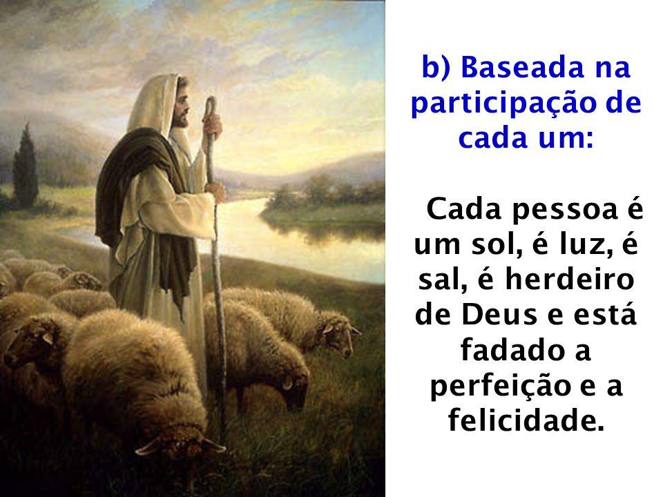 b) Baseada na participação de cada um: Cada pessoa é um sol, é luz, é sal, é herdeiro de Deus e está fadado a perfeição e a felicidade.