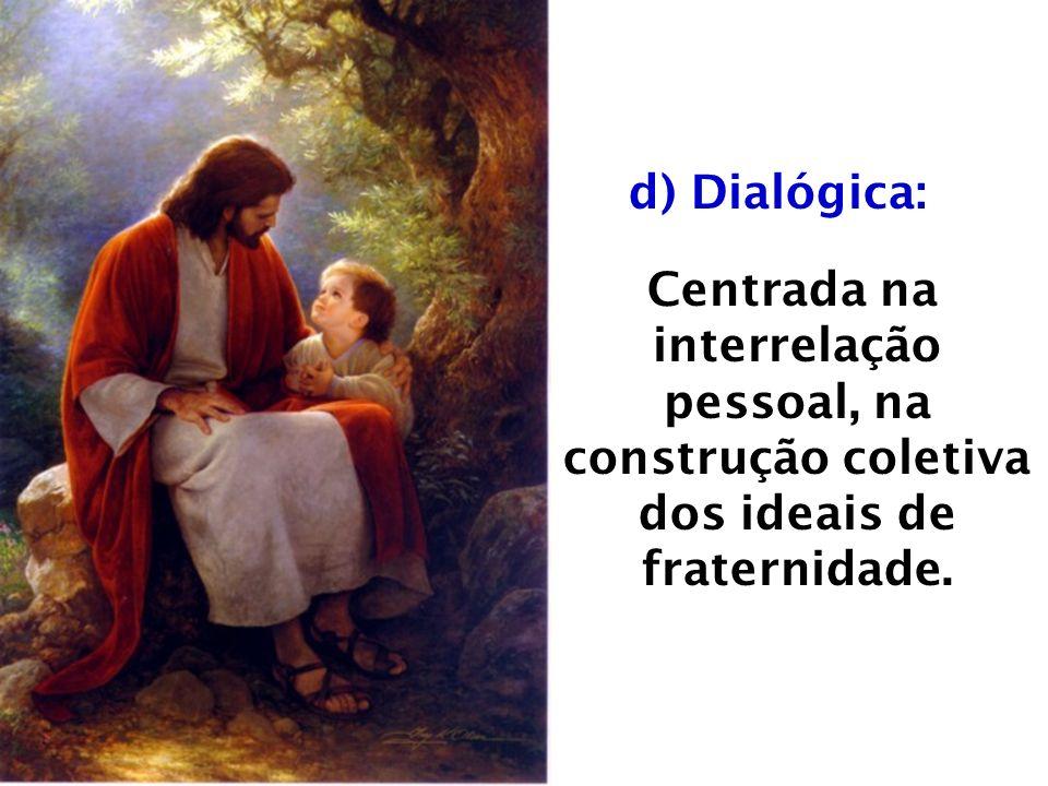 d) Dialógica: Centrada na interrelação pessoal, na construção coletiva dos ideais de fraternidade.