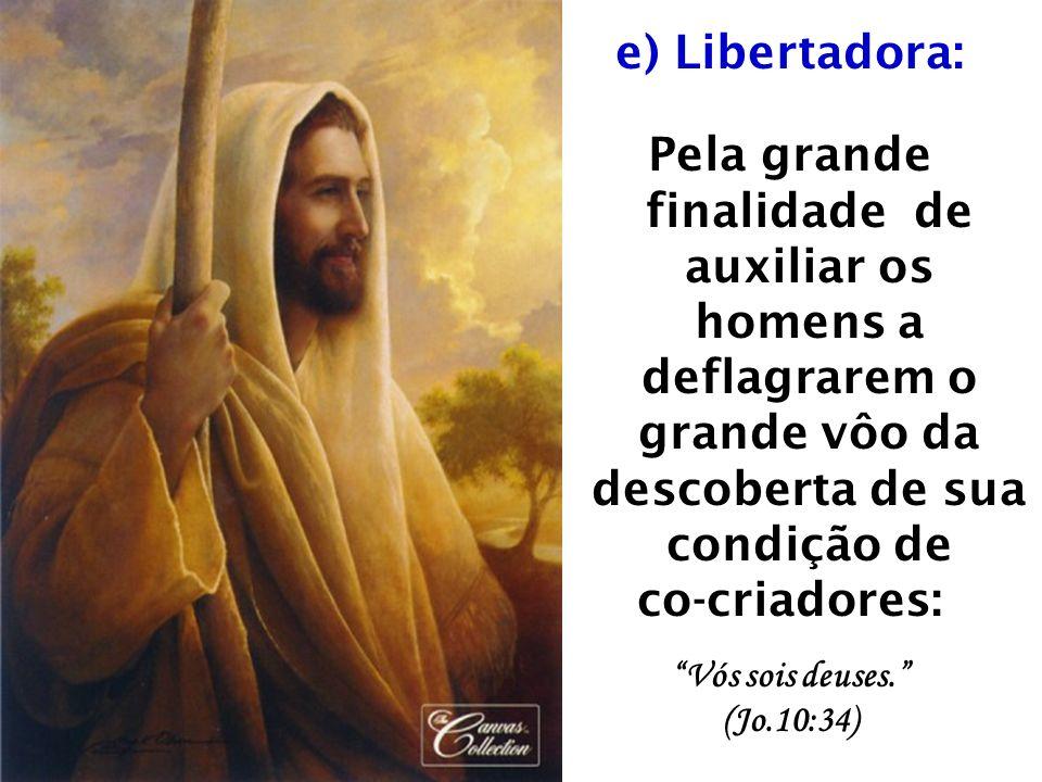e) Libertadora: Pela grande finalidade de auxiliar os homens a deflagrarem o grande vôo da descoberta de sua condição de co-criadores: Vós sois deuses.