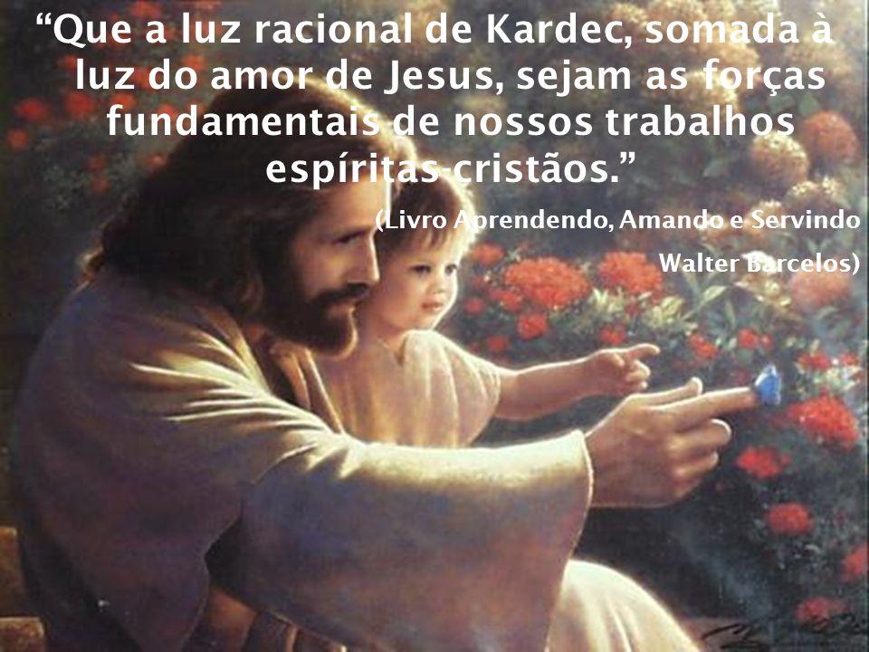Que a luz racional de Kardec, somada à luz do amor de Jesus, sejam as forças fundamentais de nossos trabalhos espíritas-cristãos.
