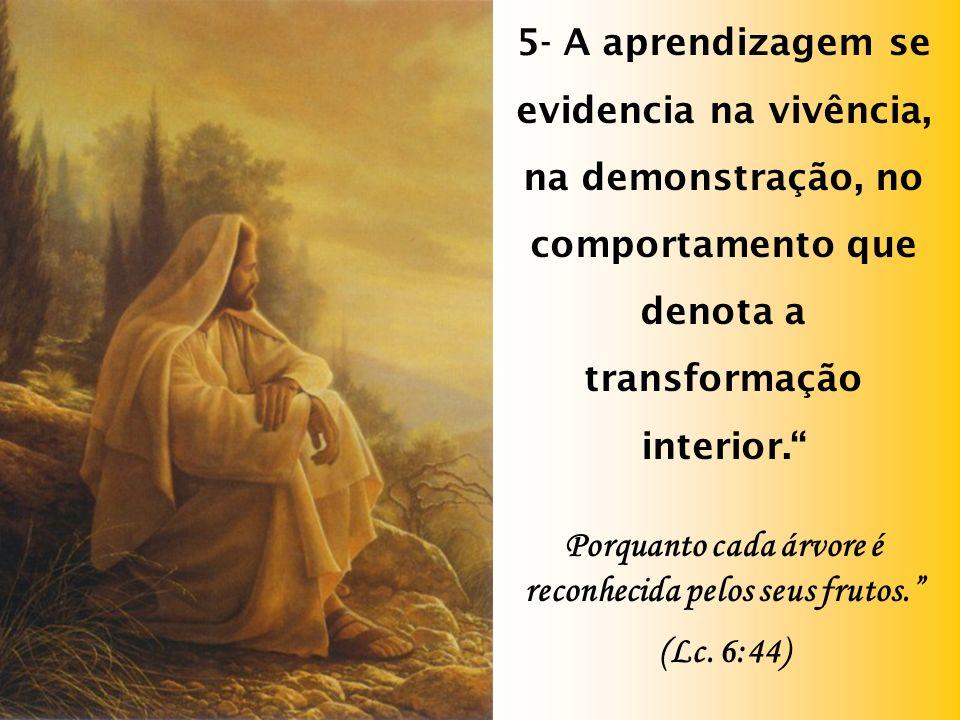 5- A aprendizagem se evidencia na vivência, na demonstração, no comportamento que denota a transformação interior.