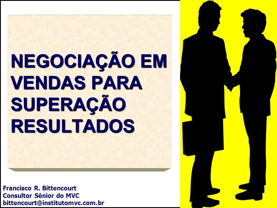 NEGOCIAÇÃO EM VENDAS PARA SUPERAÇÃO RESULTADOS Francisco R. Bittencourt Consultor Sênior do MVC bittencourt@institutomvc.com.br