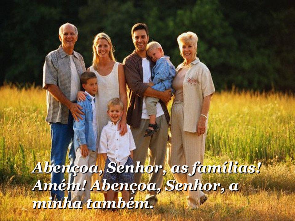 Abençoa, Senhor, as famílias! Amém! Abençoa, Senhor, a minha também. Abençoa, Senhor, as famílias! Amém! Abençoa, Senhor, a minha também.