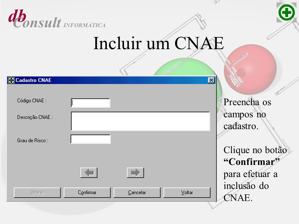db Consult Incluir um CNAE Preencha os campos no cadastro. Clique no botão Confirmar para efetuar a inclusão do CNAE. INFORMÁTICA