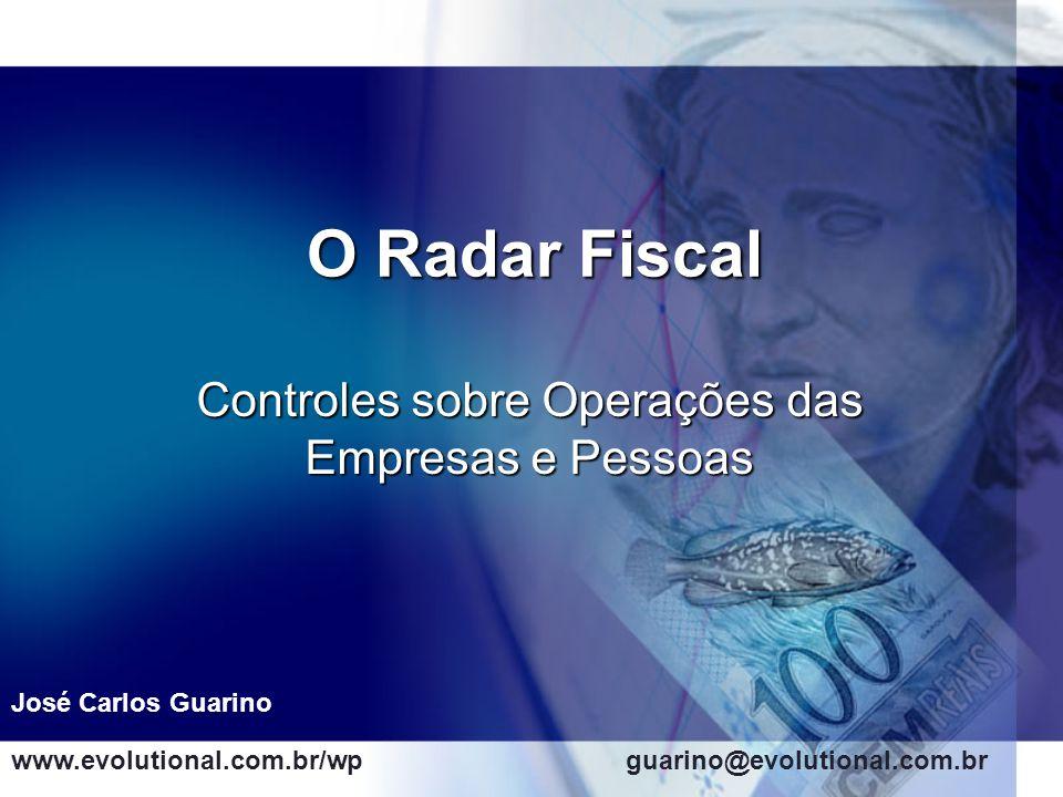 O Radar Fiscal Controles sobre Operações das Empresas e Pessoas José Carlos Guarino www.evolutional.com.br/wpguarino@evolutional.com.br