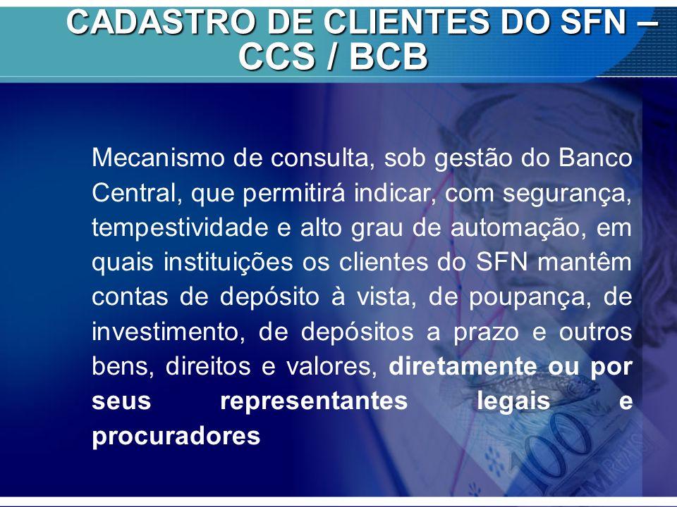 CADASTRO DE CLIENTES DO SFN – CCS / BCB CADASTRO DE CLIENTES DO SFN – CCS / BCB Mecanismo de consulta, sob gestão do Banco Central, que permitirá indi