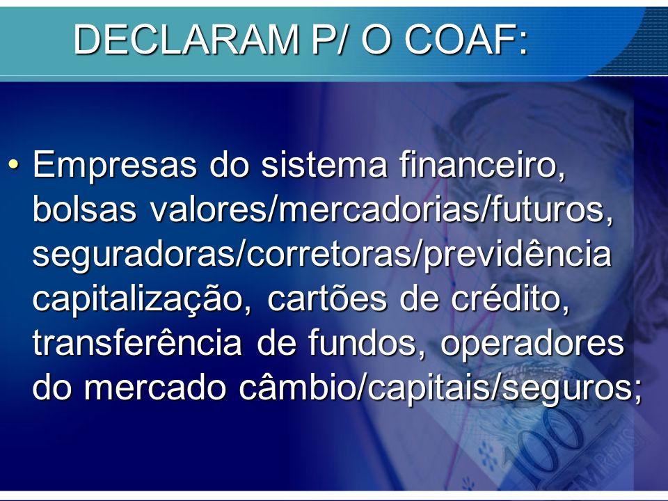 DECLARAM P/ O COAF: Empresas do sistema financeiro, bolsas valores/mercadorias/futuros, seguradoras/corretoras/previdência capitalização, cartões de c