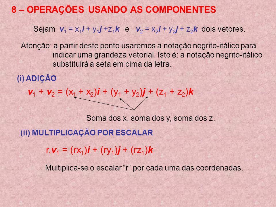 8 – OPERAÇÕES USANDO AS COMPONENTES (i) ADIÇÃO Sejam v 1 = x 1 i + y 1 j +z 1 k e v 2 = x 2 i + y 2 j + z 2 k dois vetores. Atenção: a partir deste po