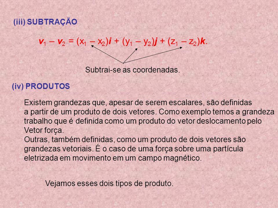 (iii) SUBTRAÇÃO v 1 – v 2 = (x 1 – x 2 )i + (y 1 – y 2 )j + (z 1 – z 2 )k. Subtrai-se as coordenadas. (iv) PRODUTOS Existem grandezas que, apesar de s