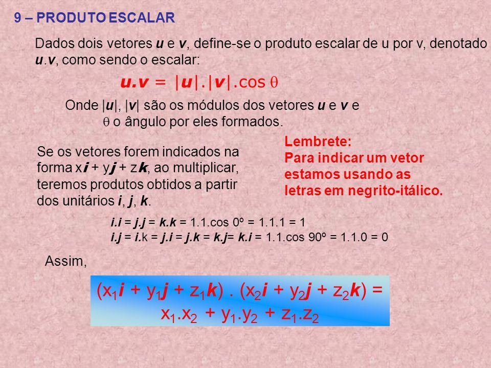 9 – PRODUTO ESCALAR Dados dois vetores u e v, define-se o produto escalar de u por v, denotado u.v, como sendo o escalar: u.v = |u|.|v|.cos Onde |u|, |v| são os módulos dos vetores u e v e o ângulo por eles formados.