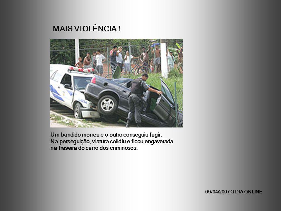 09/04/2007 O DIA ONLINE Um bandido morreu e o outro conseguiu fugir. Na perseguição, viatura colidiu e ficou engavetada na traseira do carro dos crimi