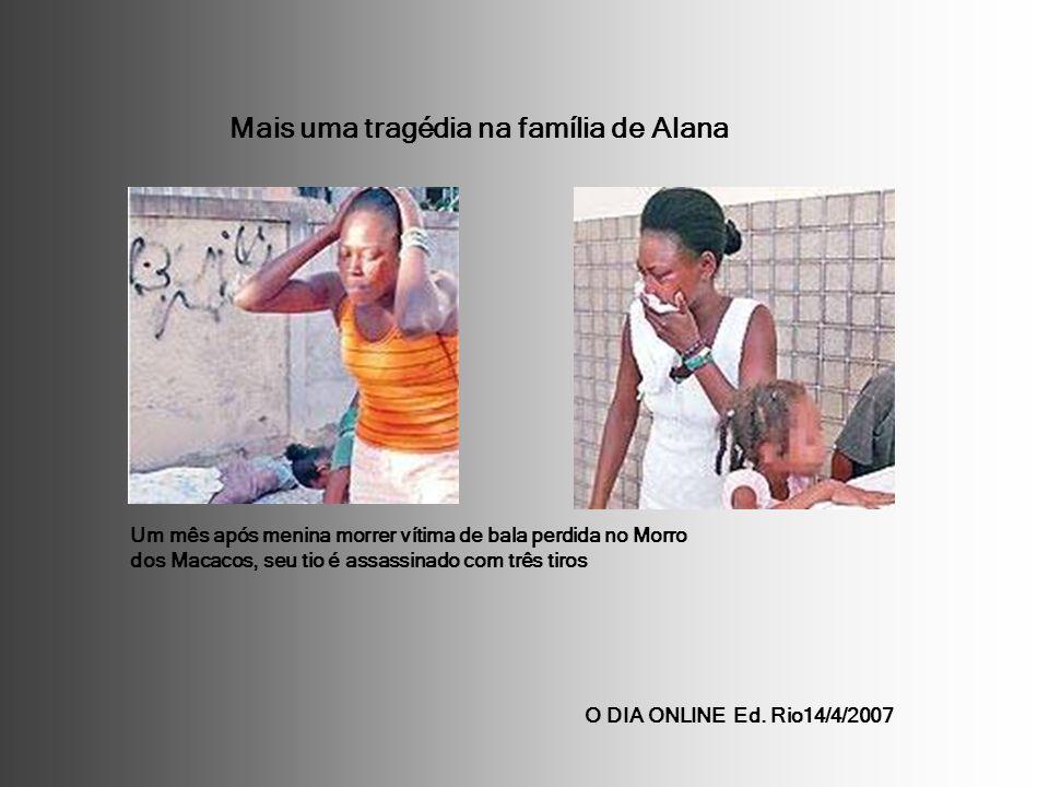 O DIA ONLINE Ed. Rio14/4/2007 Um mês após menina morrer vítima de bala perdida no Morro dos Macacos, seu tio é assassinado com três tiros Mais uma tra